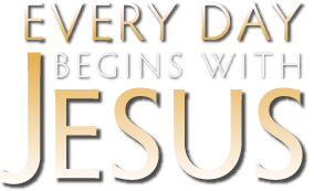 Every Day Begins With Jesus